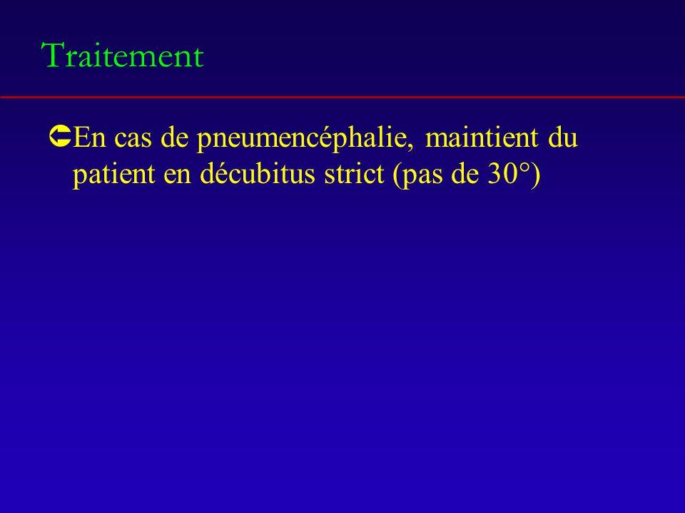 Traitement ÛEn cas de pneumencéphalie, maintient du patient en décubitus strict (pas de 30°)