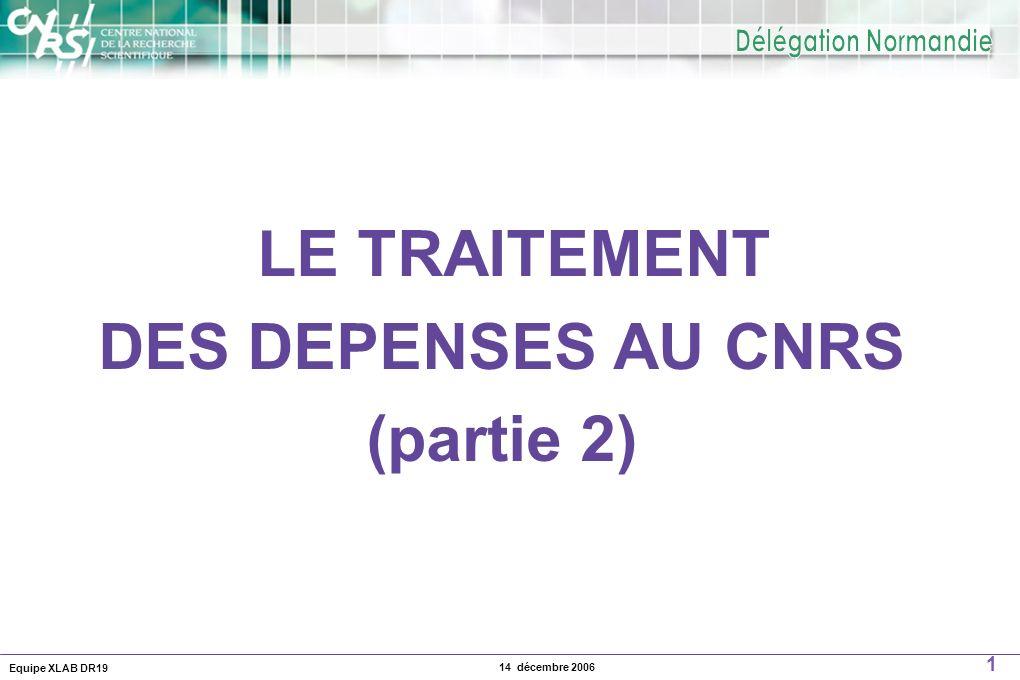Equipe XLAB DR19 1 14 décembre 2006 LE TRAITEMENT DES DEPENSES AU CNRS (partie 2)