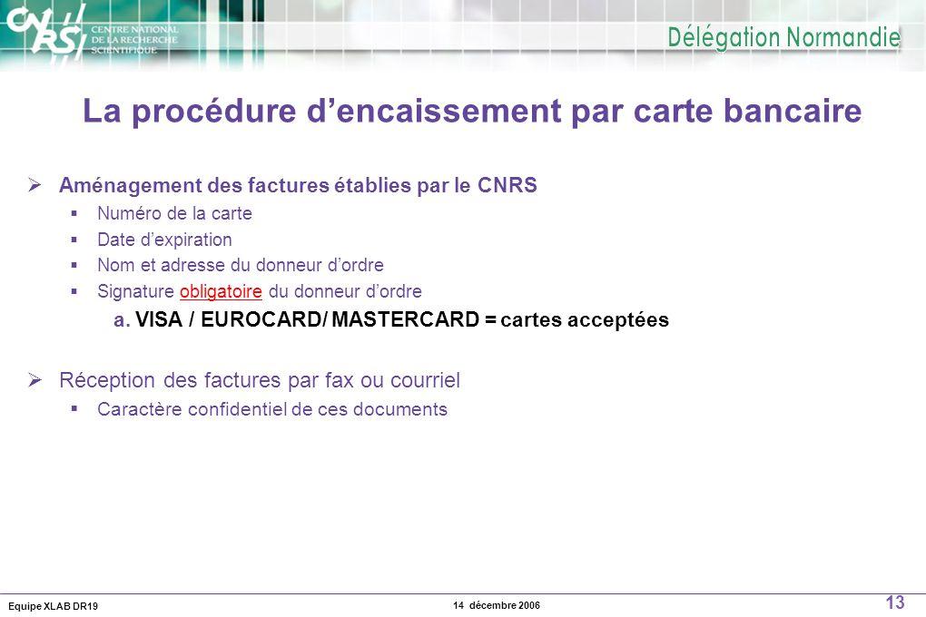 Equipe XLAB DR19 13 14 décembre 2006 La procédure dencaissement par carte bancaire Aménagement des factures établies par le CNRS Numéro de la carte Da