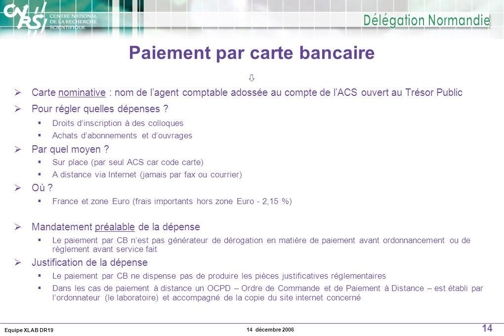 Equipe XLAB DR19 14 14 décembre 2006 Paiement par carte bancaire Carte nominative : nom de lagent comptable adossée au compte de lACS ouvert au Trésor