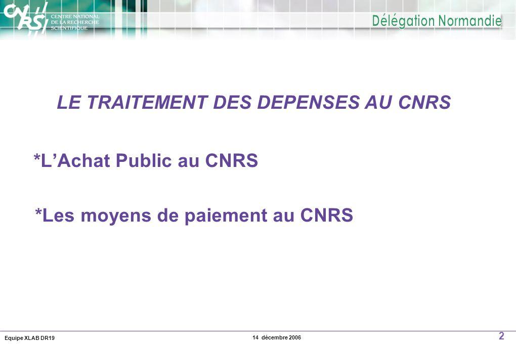 Equipe XLAB DR19 2 14 décembre 2006 LE TRAITEMENT DES DEPENSES AU CNRS *LAchat Public au CNRS *Les moyens de paiement au CNRS