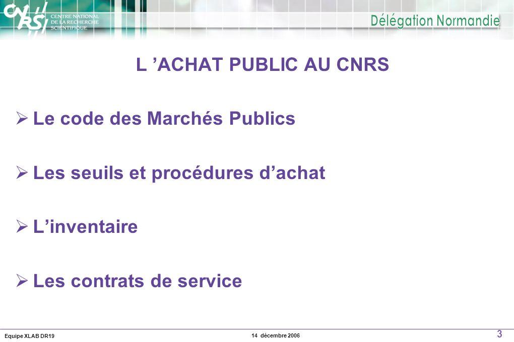 Equipe XLAB DR19 3 14 décembre 2006 L ACHAT PUBLIC AU CNRS Le code des Marchés Publics Les seuils et procédures dachat Linventaire Les contrats de ser