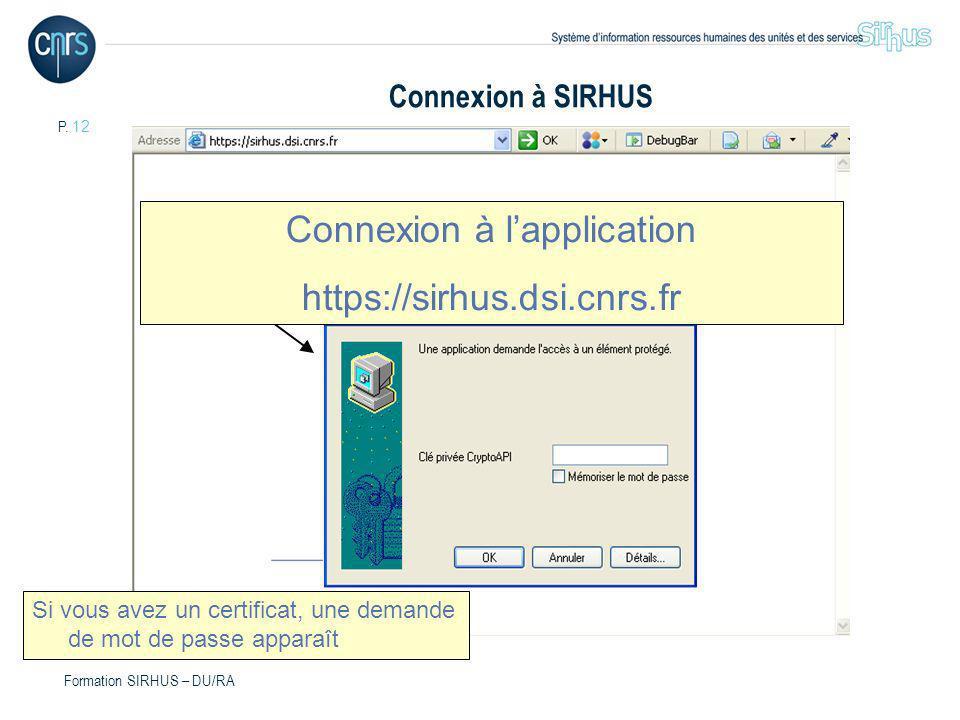 P. 12 Formation SIRHUS – DU/RA Si vous avez un certificat, une demande de mot de passe apparaît Connexion à lapplication https://sirhus.dsi.cnrs.fr Co