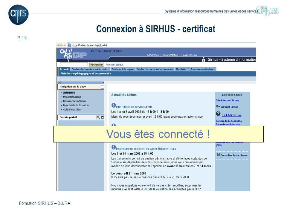 P. 13 Formation SIRHUS – DU/RA Vous êtes connecté ! Connexion à SIRHUS - certificat