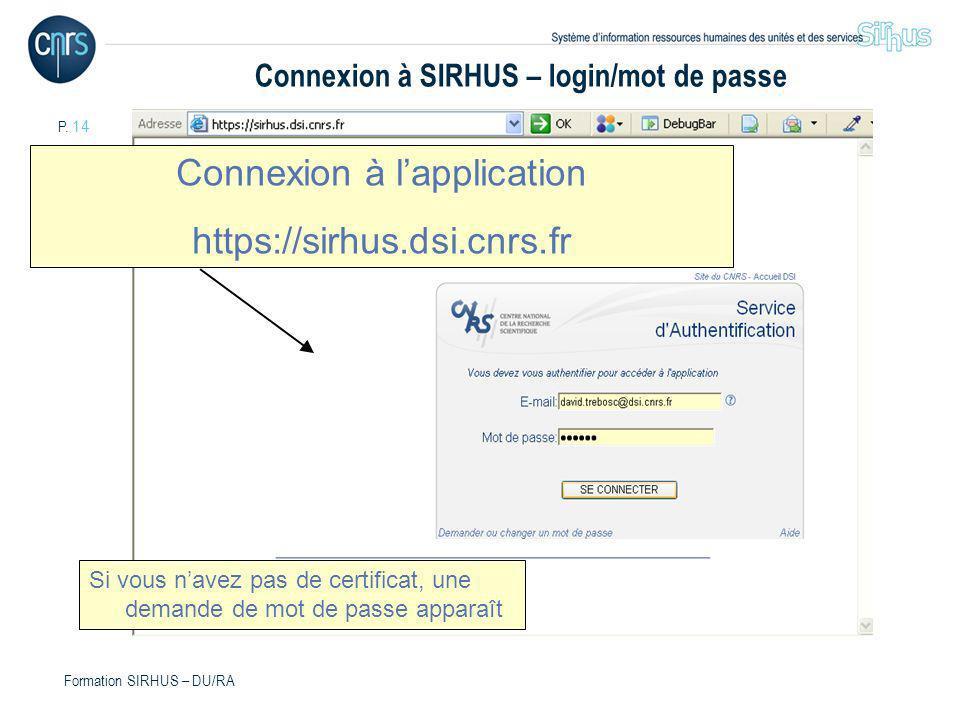 P. 14 Formation SIRHUS – DU/RA Connexion à lapplication https://sirhus.dsi.cnrs.fr Si vous navez pas de certificat, une demande de mot de passe appara