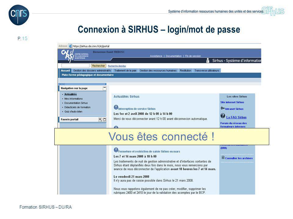 P. 15 Formation SIRHUS – DU/RA Vous êtes connecté ! Connexion à SIRHUS – login/mot de passe