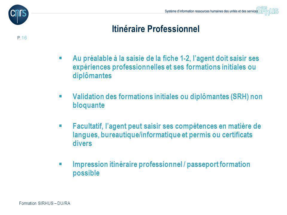 P. 16 Formation SIRHUS – DU/RA Itinéraire Professionnel Au préalable à la saisie de la fiche 1-2, lagent doit saisir ses expériences professionnelles