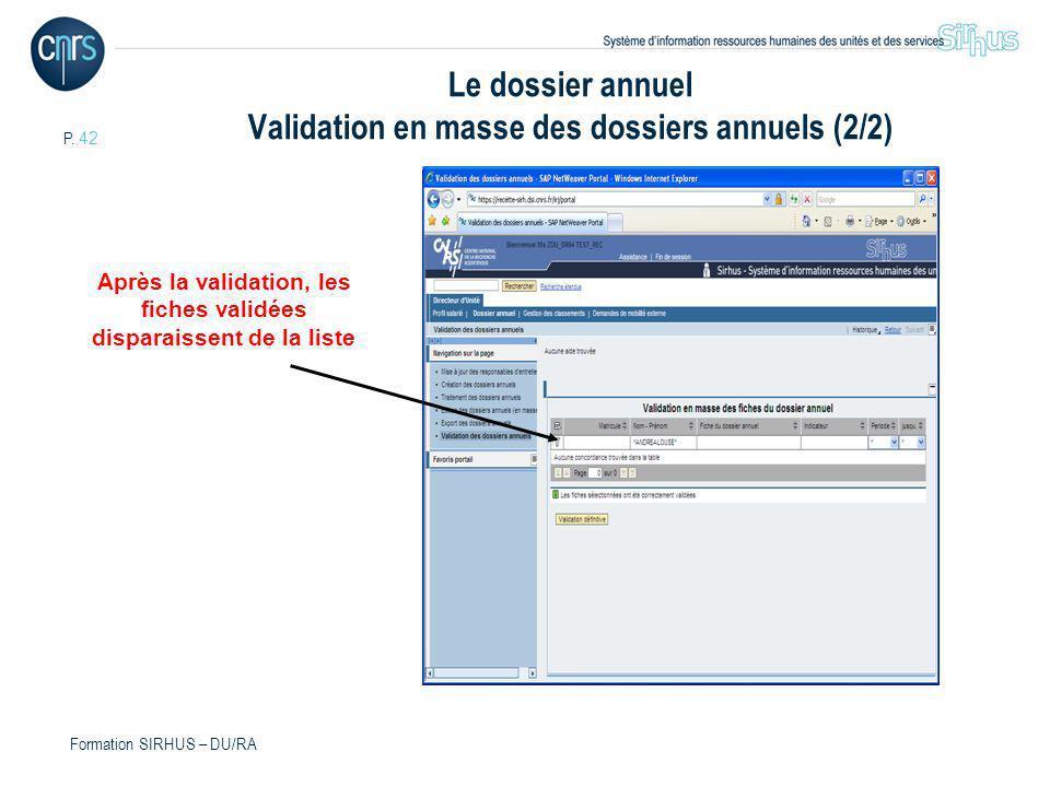 P. 42 Formation SIRHUS – DU/RA Après la validation, les fiches validées disparaissent de la liste Le dossier annuel Validation en masse des dossiers a