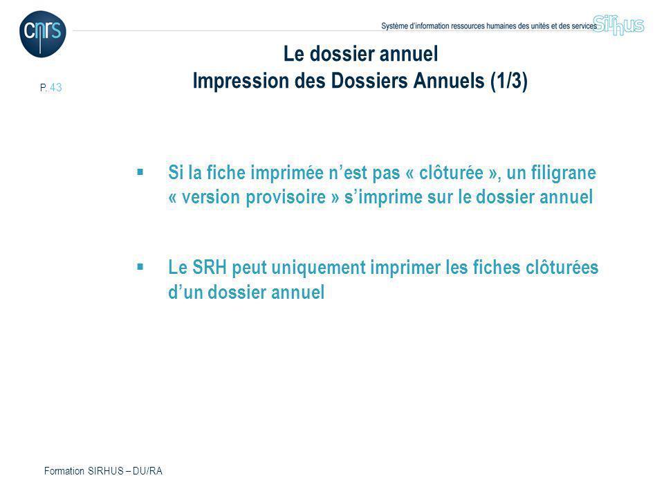 P. 43 Formation SIRHUS – DU/RA Le dossier annuel Impression des Dossiers Annuels (1/3) Si la fiche imprimée nest pas « clôturée », un filigrane « vers