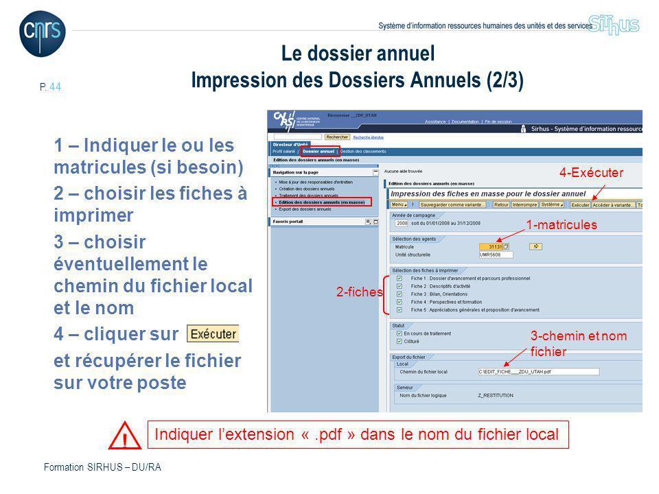 P. 44 Formation SIRHUS – DU/RA Le dossier annuel Impression des Dossiers Annuels (2/3) 1 – Indiquer le ou les matricules (si besoin) 2 – choisir les f