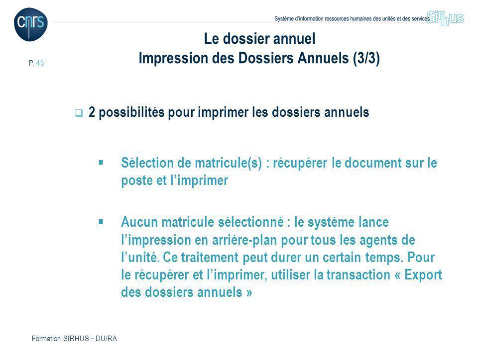 P. 45 Formation SIRHUS – DU/RA Le dossier annuel Impression des Dossiers Annuels (3/3) 2 possibilités pour imprimer les dossiers annuels Sélection de