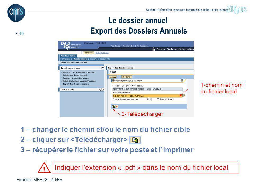P. 46 Formation SIRHUS – DU/RA Le dossier annuel Export des Dossiers Annuels 1 – changer le chemin et/ou le nom du fichier cible 2 – cliquer sur 3 – r