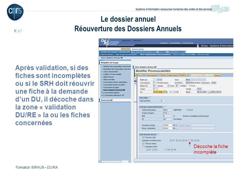 P. 47 Formation SIRHUS – DU/RA Le dossier annuel Réouverture des Dossiers Annuels Après validation, si des fiches sont incomplètes ou si le SRH doit r