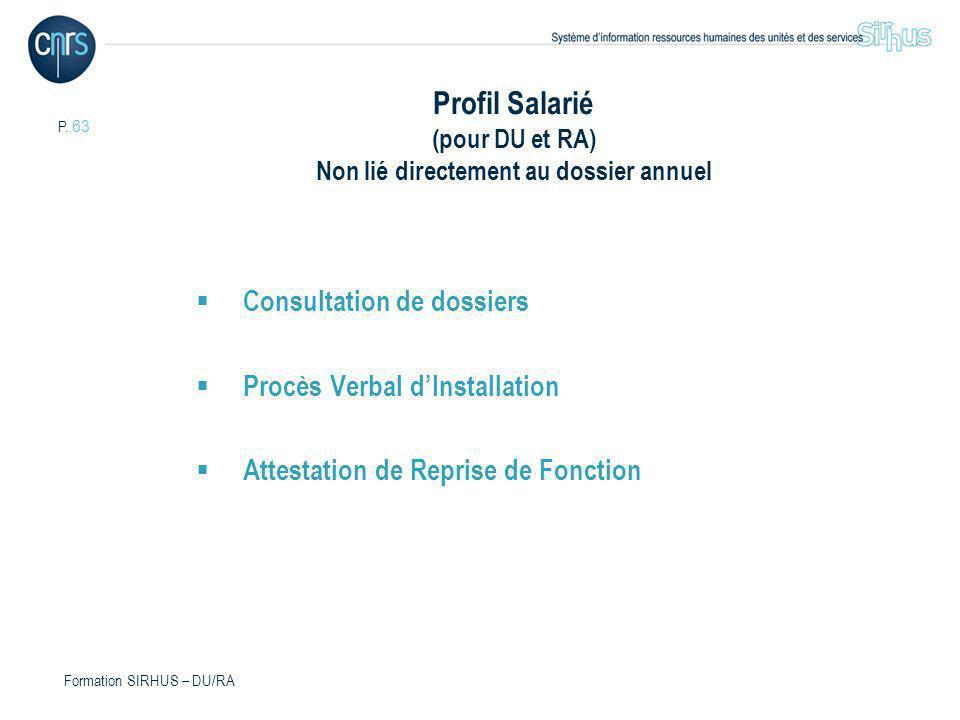 P. 63 Formation SIRHUS – DU/RA Profil Salarié (pour DU et RA) Non lié directement au dossier annuel Consultation de dossiers Procès Verbal dInstallati