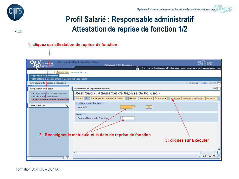 P. 69 Formation SIRHUS – DU/RA Profil Salarié : Responsable administratif Attestation de reprise de fonction 1/2 2 : Renseigner le matricule et la dat