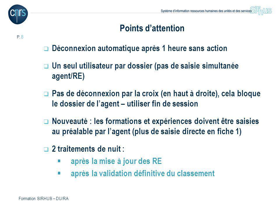 P. 8 Formation SIRHUS – DU/RA Points dattention Déconnexion automatique après 1 heure sans action Un seul utilisateur par dossier (pas de saisie simul