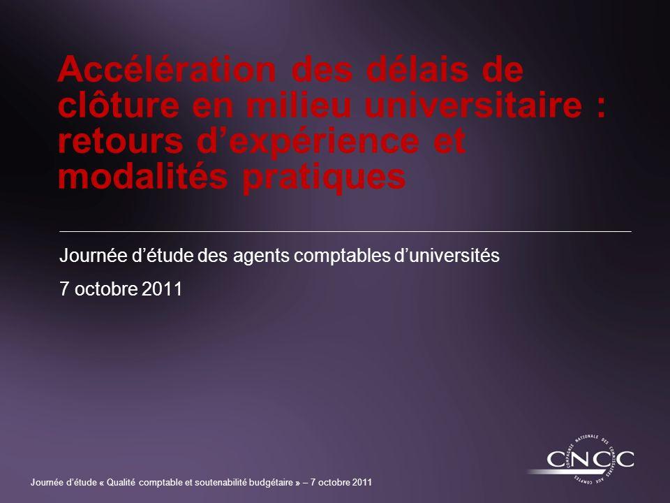 Journée détude « Qualité comptable et soutenabilité budgétaire » – 7 octobre 2011 Accélération des délais de clôture en milieu universitaire : retours