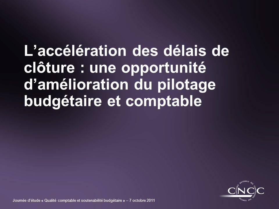 Journée détude « Qualité comptable et soutenabilité budgétaire » – 7 octobre 2011 Laccélération des délais de clôture : une opportunité damélioration du pilotage budgétaire et comptable