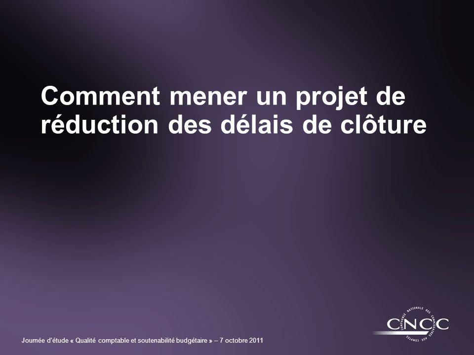 Journée détude « Qualité comptable et soutenabilité budgétaire » – 7 octobre 2011 Comment mener un projet de réduction des délais de clôture