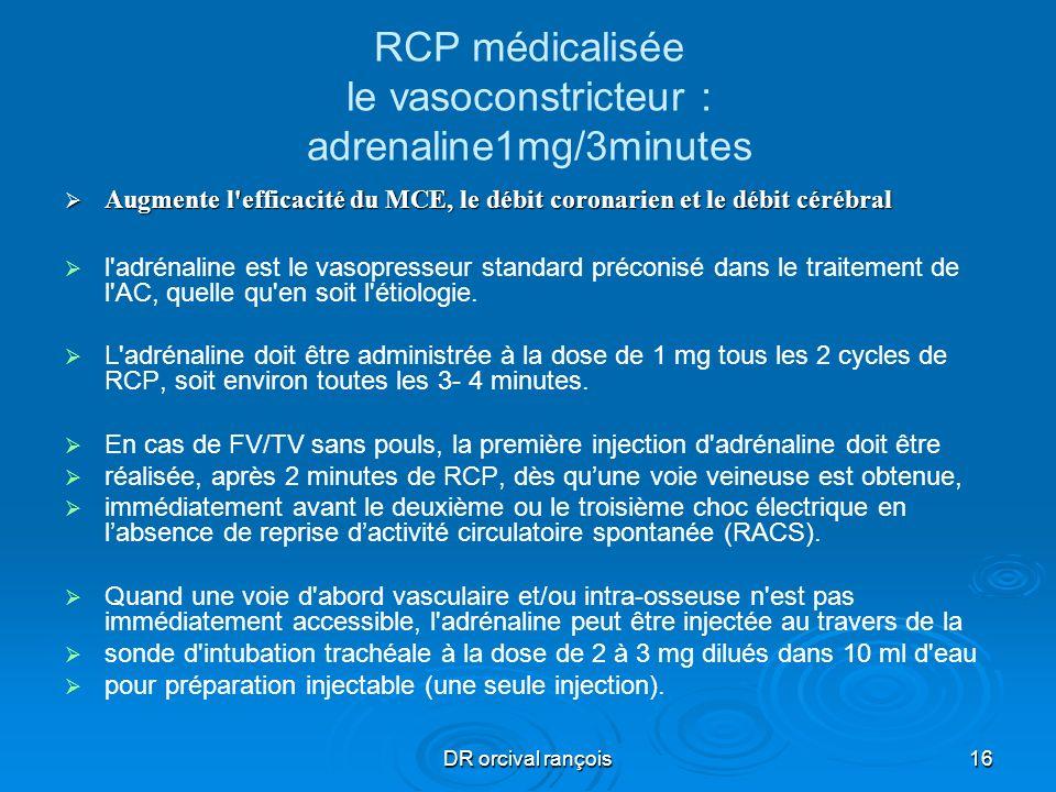DR orcival rançois16 RCP médicalisée le vasoconstricteur : adrenaline1mg/3minutes Augmente l'efficacité du MCE, le débit coronarien et le débit cérébr