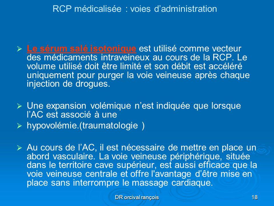 DR orcival rançois18 RCP médicalisée : voies dadministration Le sérum salé isotonique est utilisé comme vecteur des médicaments intraveineux au cours