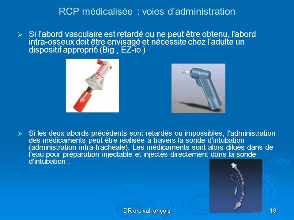 DR orcival rançois19 RCP médicalisée : voies dadministration Si l'abord vasculaire est retardé ou ne peut être obtenu, l'abord intra-osseux doit être