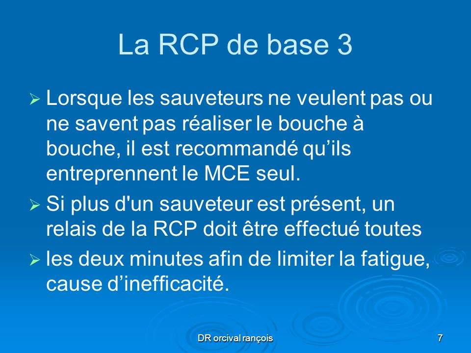 DR orcival rançois7 La RCP de base 3 Lorsque les sauveteurs ne veulent pas ou ne savent pas réaliser le bouche à bouche, il est recommandé quils entre