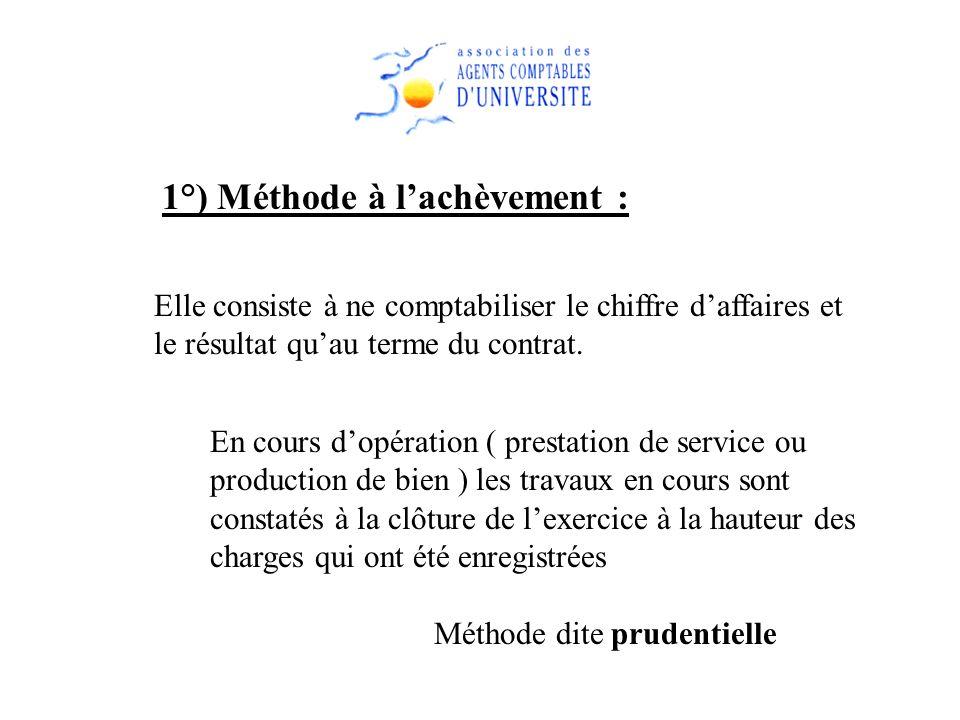 1°) Méthode à lachèvement : Elle consiste à ne comptabiliser le chiffre daffaires et le résultat quau terme du contrat. En cours dopération ( prestati