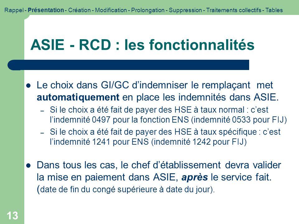 13 ASIE - RCD : les fonctionnalités Le choix dans GI/GC dindemniser le remplaçant met automatiquement en place les indemnités dans ASIE. – Si le choix