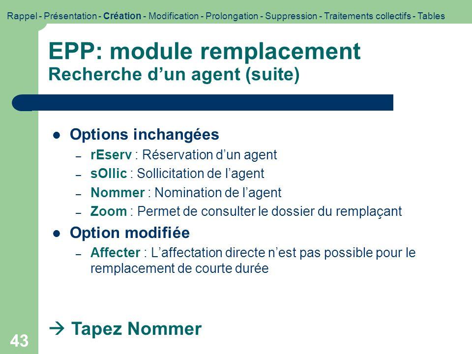 43 EPP: module remplacement Recherche dun agent (suite) Options inchangées – rEserv : Réservation dun agent – sOllic : Sollicitation de lagent – Nomme