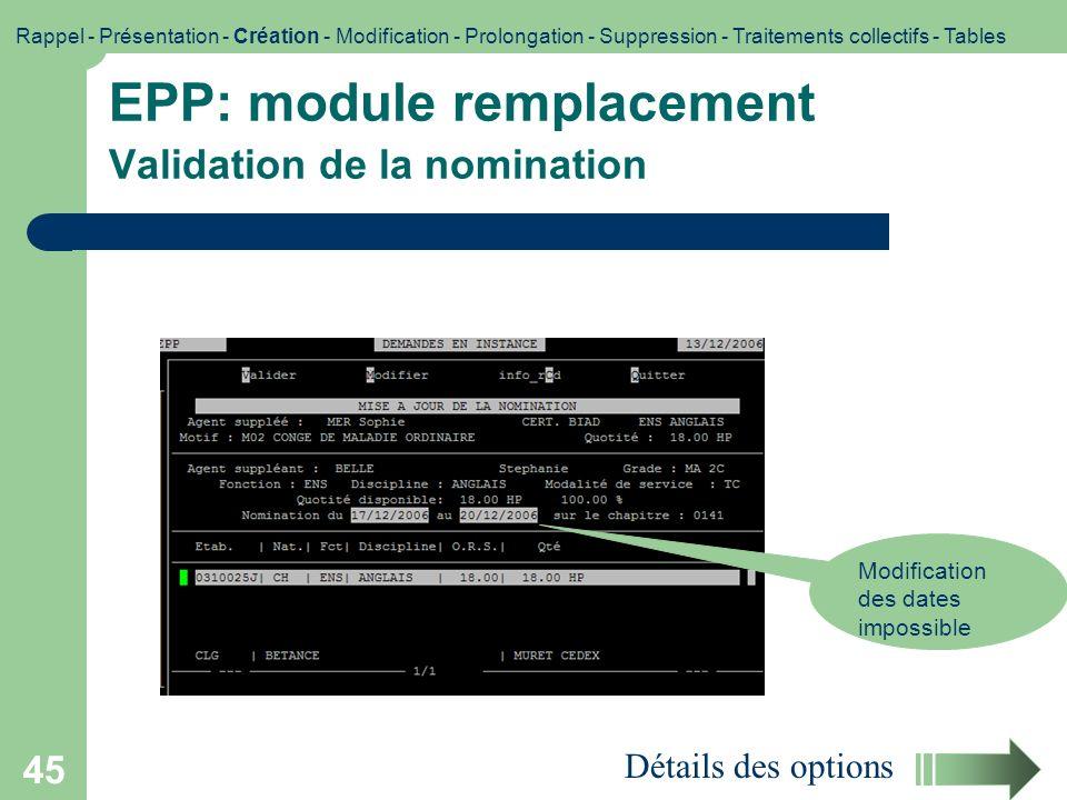 45 EPP: module remplacement Validation de la nomination Modification des dates impossible Détails des options Rappel - Présentation - Création - Modif