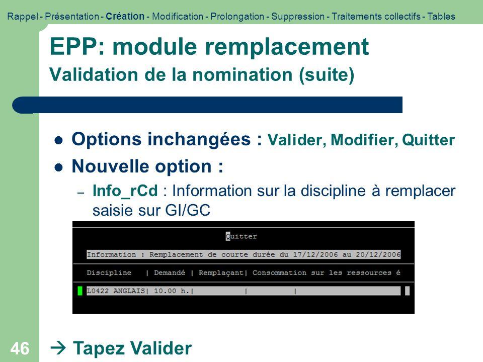 46 EPP: module remplacement Validation de la nomination (suite) Options inchangées : Valider, Modifier, Quitter Nouvelle option : – Info_rCd : Informa