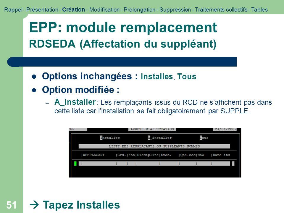 52 EPP: module remplacement RDSEDA (suite) Options inchangées : Modification+Edition, Edition Tapez Edition Rappel - Présentation - Création - Modification - Prolongation - Suppression - Traitements collectifs - Tables