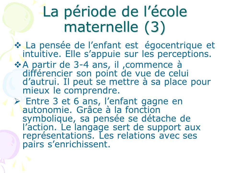 La période de lécole maternelle (3) La pensée de lenfant est égocentrique et intuitive. Elle sappuie sur les perceptions. A partir de 3-4 ans, il,comm