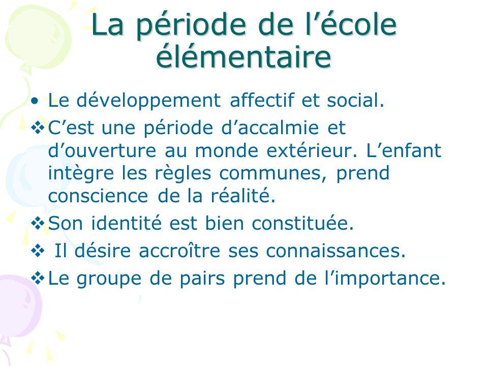 La période de lécole élémentaire Le développement affectif et social. Cest une période daccalmie et douverture au monde extérieur. Lenfant intègre les