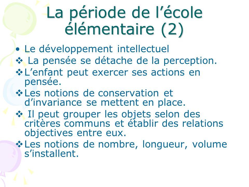 La période de lécole élémentaire (2) Le développement intellectuel La pensée se détache de la perception. Lenfant peut exercer ses actions en pensée.