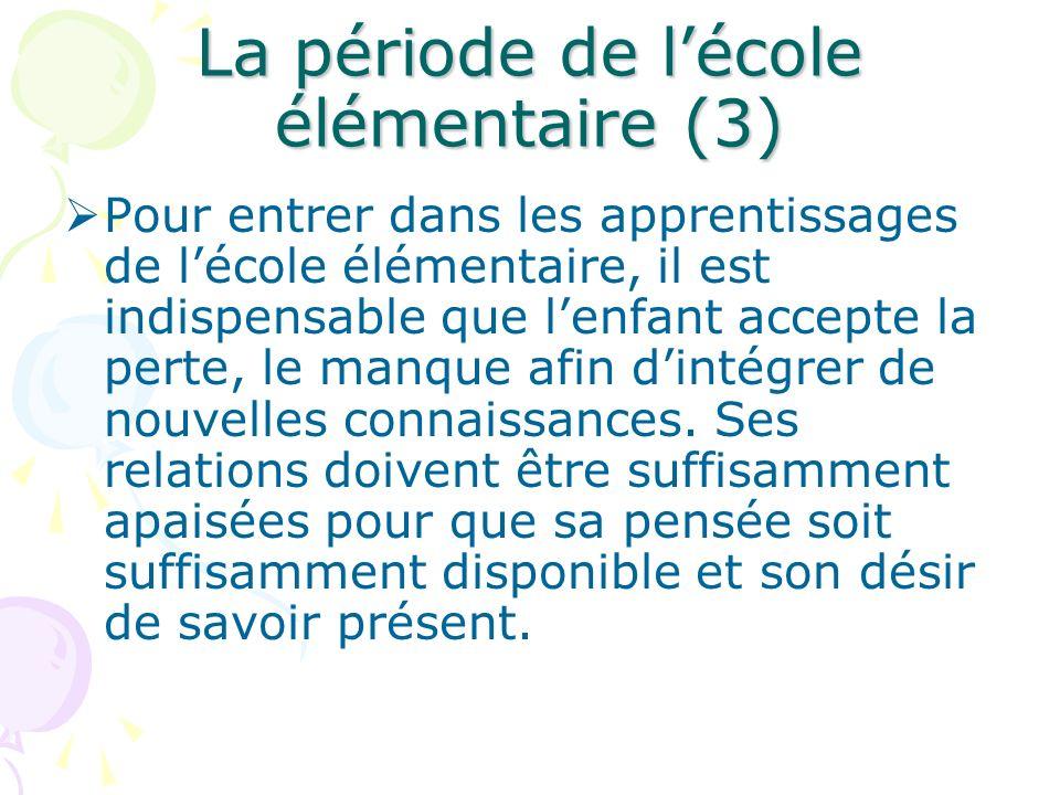 La période de lécole élémentaire (3) Pour entrer dans les apprentissages de lécole élémentaire, il est indispensable que lenfant accepte la perte, le