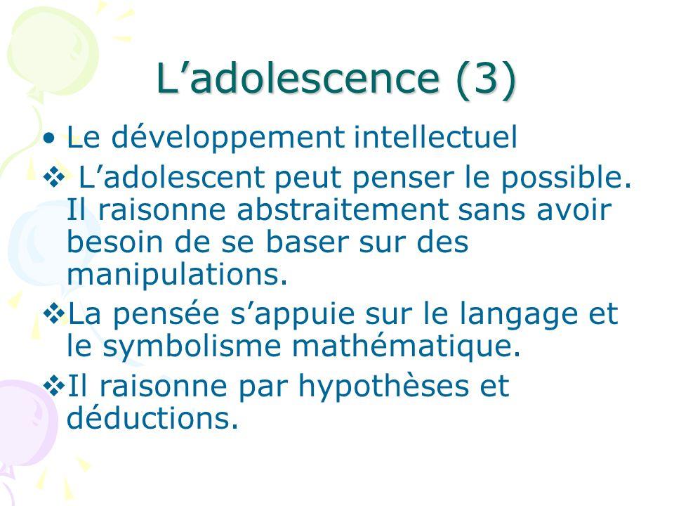 Ladolescence (3) Le développement intellectuel Ladolescent peut penser le possible. Il raisonne abstraitement sans avoir besoin de se baser sur des ma