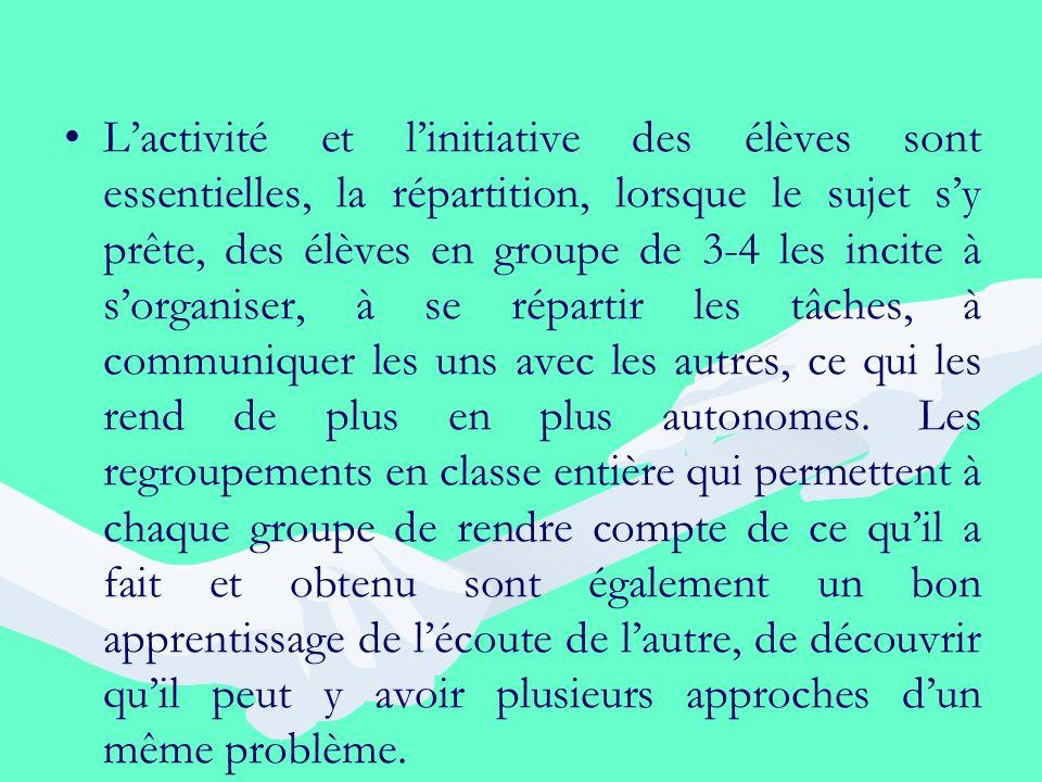 Lactivité et linitiative des élèves sont essentielles, la répartition, lorsque le sujet sy prête, des élèves en groupe de 3-4 les incite à sorganiser,