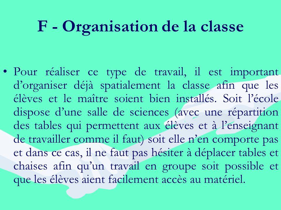 F - Organisation de la classe Pour réaliser ce type de travail, il est important dorganiser déjà spatialement la classe afin que les élèves et le maît