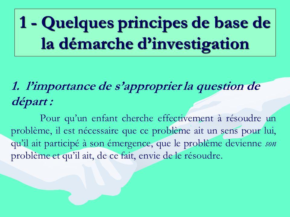 1 - Quelques principes de base de la démarche dinvestigation 1. 1. limportance de sapproprier la question de départ : Pour quun enfant cherche effecti