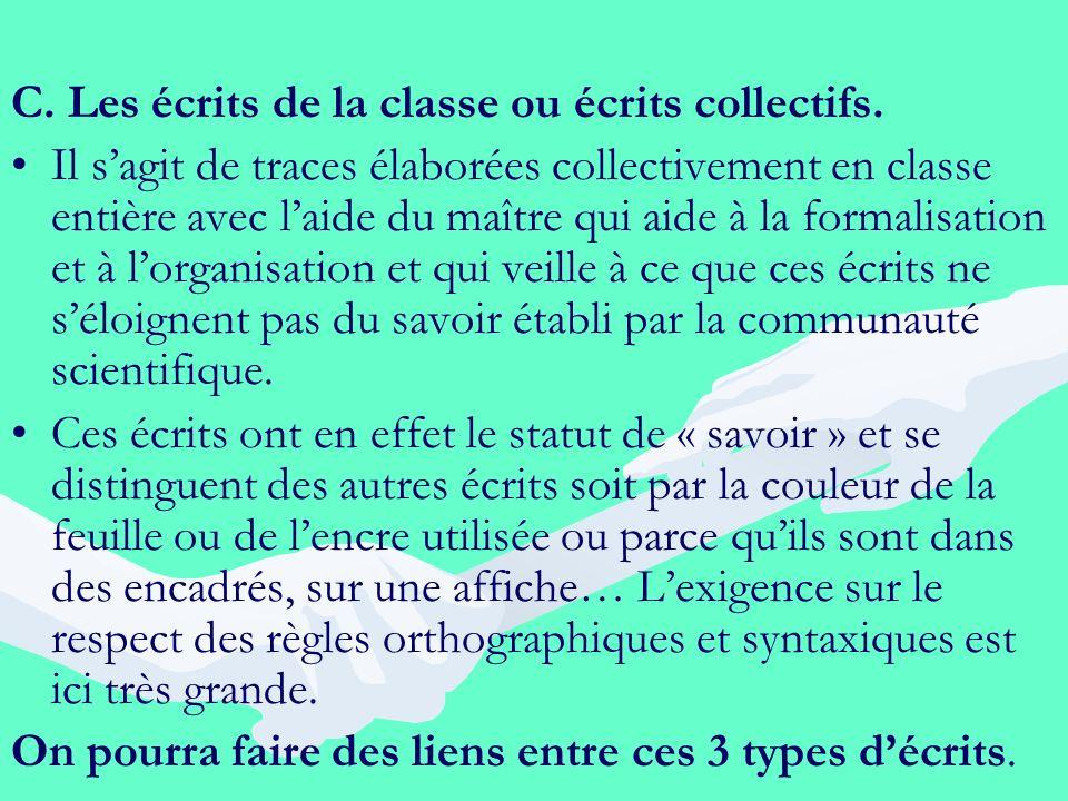 C. Les écrits de la classe ou écrits collectifs. Il sagit de traces élaborées collectivement en classe entière avec laide du maître qui aide à la form
