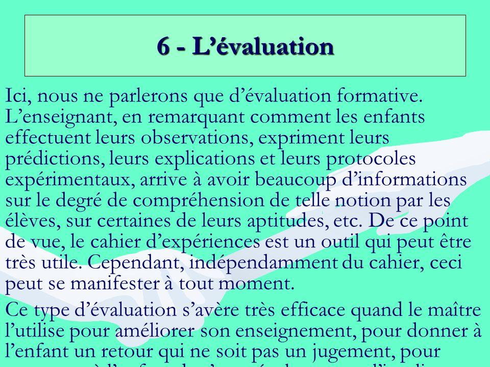 6 - Lévaluation Ici, nous ne parlerons que dévaluation formative. Lenseignant, en remarquant comment les enfants effectuent leurs observations, exprim