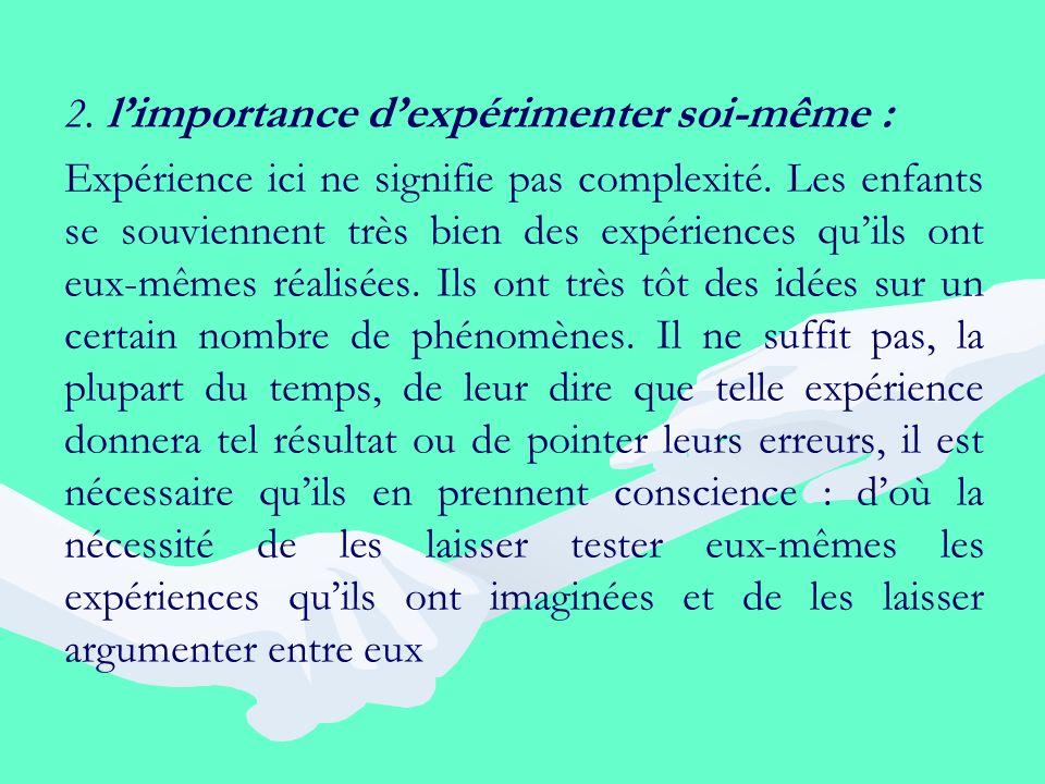 2. limportance dexpérimenter soi-même : Expérience ici ne signifie pas complexité. Les enfants se souviennent très bien des expériences quils ont eux-