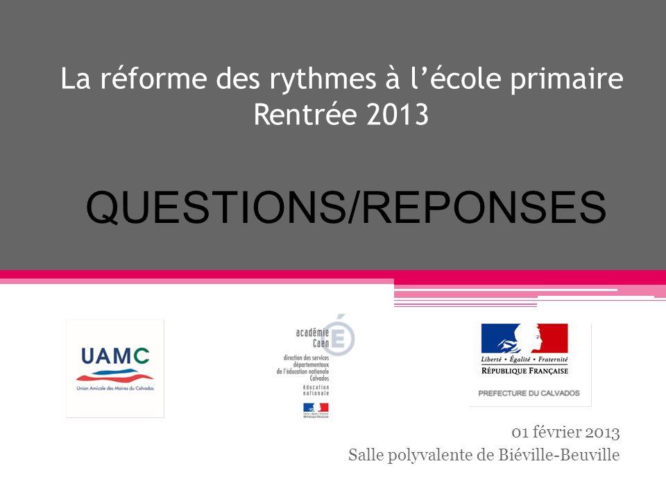 La réforme des rythmes à lécole primaire Rentrée 2013 01 février 2013 Salle polyvalente de Biéville-Beuville QUESTIONS/REPONSES