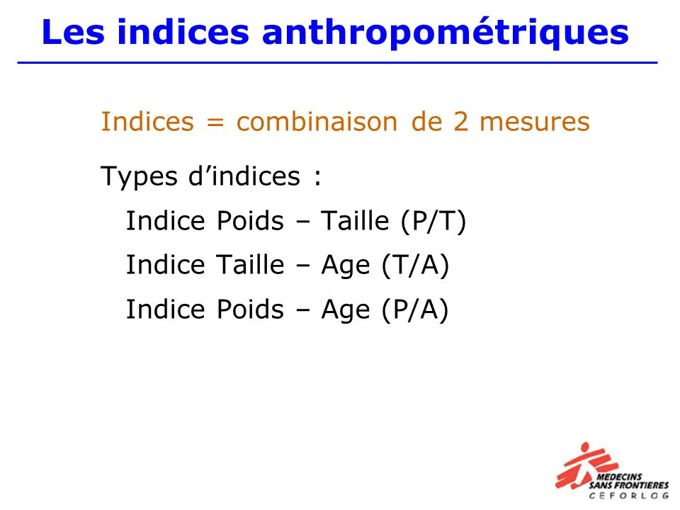 Indices = combinaison de 2 mesures Types dindices : Indice Poids – Taille (P/T) Indice Taille – Age (T/A) Indice Poids – Age (P/A) Les indices anthropométriques