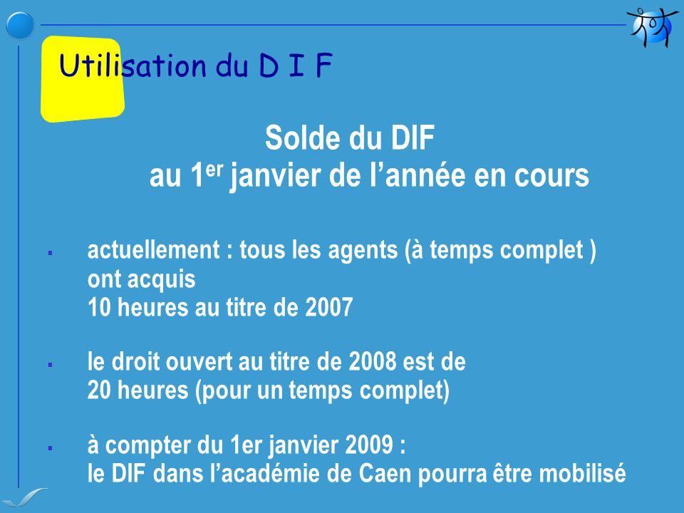 Solde du DIF au 1 er janvier de lannée en cours actuellement : tous les agents (à temps complet ) ont acquis 10 heures au titre de 2007 le droit ouver