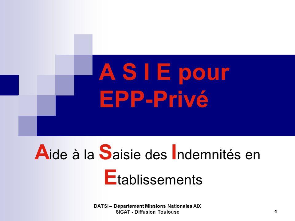 DATSI – Département Missions Nationales AIX SIGAT - Diffusion Toulouse 1 A S I E pour EPP-Privé A ide à la S aisie des I ndemnités en E tablissements
