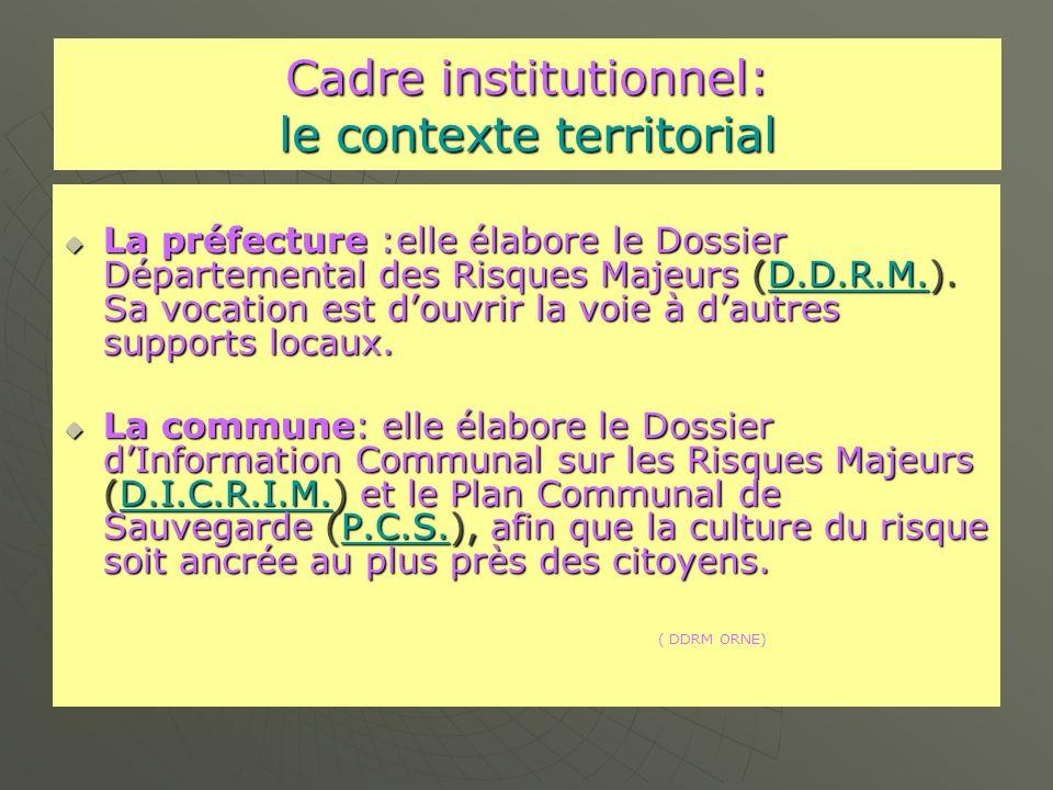 Cadre institutionnel: le contexte territorial La préfecture :elle élabore le Dossier Départemental des Risques Majeurs (D.D.R.M.).