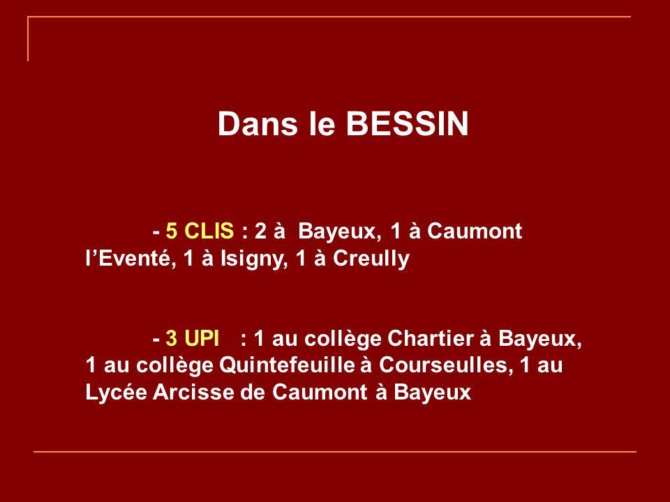 Dans le BESSIN - 5 CLIS : 2 à Bayeux, 1 à Caumont lEventé, 1 à Isigny, 1 à Creully - 3 UPI : 1 au collège Chartier à Bayeux, 1 au collège Quintefeuille à Courseulles, 1 au Lycée Arcisse de Caumont à Bayeux
